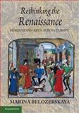 Rethinking the Renaissance : Burgundian Arts across Europe, Belozerskaya, Marina, 110760544X