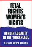 Fetal Rights, Women's Rights : Gender Equality in the Workplace, Samuels, Suzanne U., 0299145441