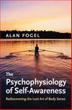 The Psychophysiology of Self-Awareness : Rediscovering the Lost Art of Body Sense, Fogel, Alan and Fogel, A., 0393705447