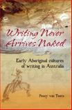 Writing Never Arrives Naked : Early Aboriginal Cultures of Writing in Australia, Toorn, Penny Van, 085575544X