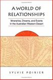 A World of Relationships : Itineraries, Dreams, and Events in the Australian Western Desert, Poirier, Sylvie, 0802035442