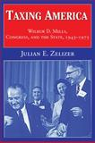 Taxing America : Wilbur D. Mills, Congress, and the State, 1945-1975, Zelizer, Julian E., 0521795443