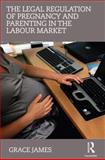 The Legal Regulation of Pregnancy and Parenting in the Labour Market, James, Grace, 0415685451