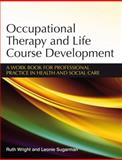 Occupational Therapy and Life Course Development : A Work Book for Professional Practice, Wright, Ruth and Sugarman, Léonie, 047002545X