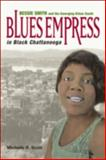 Blues Empress in Black Chattanooga : Bessie Smith and the Emerging Urban South, Scott, Michelle R., 0252075455