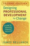 Designing Professional Development for Change : A Guide for Improving Classroom Instruction, Bellanca, James A., 1412965454