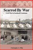 Scarred by War : Civil War in Southeast Louisiana, Pena, Christopher, 1418455458
