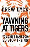 Yawning at Tigers, Drew Nathan Dyck, 140020545X