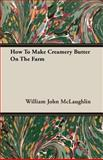 How to Make Creamery Butter on the Farm, William John McLaughlin, 1408605457