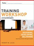 Training Workshop Essentials : Designing, Developing, and Delivering Learning Events That Get Results, Lucas, Robert W., 0470385456