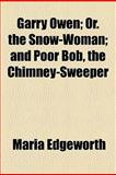 Garry Owen; or the Snow-Woman; and Poor Bob, the Chimney-Sweeper, Edgeworth, Maria, 1154545458