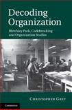 Decoding Organization : Bletchley Park, Codebreaking and Organization Studies, Grey, Christopher, 1107005450