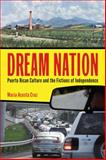 Dream Nation : Puerto Rican Culture and the Fictions of Independence, Cruz, María Acosta, 0813565464