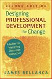 Designing Professional Development for Change : A Guide for Improving Classroom Instruction, Bellanca, James A., 1412965462