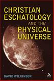 Christian Eschatology and the Physical Universe, Wilkinson, David, 0567045463