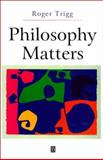 Philosophy Matters : An Introduction to Philosophy, Trigg, Roger, 0631225463