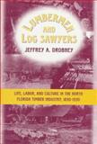 Lumbermen and Log Sawyers : Life, Labor, and Culture in the North Florida Timber Industry, 1830-1930, Drobney, Jeffrey, 0865545464