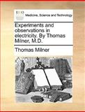 Experiments and Observations in Electricity by Thomas Milner, M D, Thomas Milner, 114089546X