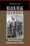 Black Flag over Dixie : Racial Atrocities and Reprisals in the Civil War, , 0809325462