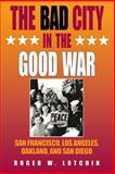 The Bad City in the Good War : San Francisco, Los Angeles, Oakland, and San Diego, Lotchin, Roger W., 0253215463