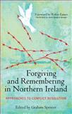 Forgiving and Remembering in Northern Ireland : Approaches to Conflict Resolution, Spencer, Graham, 1441195475