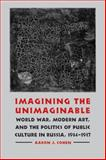 Imagining the Unimaginable : World War, Modern Art, and the Politics of Public Culture in Russia, 1914-1917, Cohen, Aaron J., 0803215479