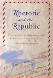 Rhetoric and the Republic : Politics, Civic Discourse, and Education in Early America, Longaker, Mark Garrett, 0817315470