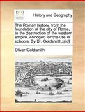 The Roman History, from the Foundation of the City of Rome, to the Destruction of the Western Empire Abridged for the Use of Schools by Dr Goldsmit, Oliver Goldsmith, 1140955470