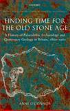 Finding Time for the Old Stone Age : A History of Palaeolithic Archaeology and Quaternary Geology in Britain, 1860-1960, O'Connor, Anne, 0199215472