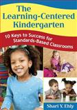 The Learning-Centered Kindergarten : 10 Keys to Success for Standards-Based Classrooms, Ehly, Shari Y., 1412955475