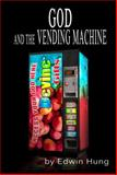 God and the Vending Machine : Questions for the Thinking Christian and You, Hung, Edwin, 1939425476