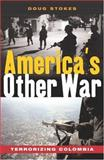 America's Other War : Terrorizing Colombia, Stokes, Doug, 1842775472