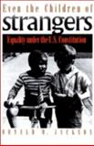Even the Children of Strangers : Equality under the U. S. Constitution, Jackson, Donald W., 0700605487