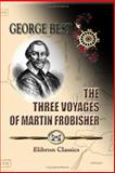 The Three Voyages of Martin Frobisher, in Search of a Passage to Cathay and India by the North-West, AD 1576-8, Best, George, 1402195486