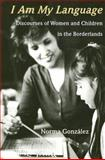 I Am My Language : Discourses of Women and Children in the Borderlands, Gonzalez, Norma, 0816525498