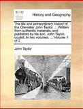 The Life and Extraordinary History of the Chevalier John Taylor Written from Authentic Materials, and Published by His Son, John Taylor, Oculist, John Taylor, 1140915495