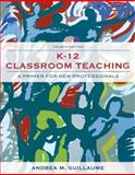 K-12 Classroom Teaching : A Primer for the New Professionals, Guillaume, Andrea M., 0132565498