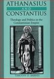 Athanasius and Constantius : Theology and Politics in the Constantinian Empire, Barnes, Timothy D., 067400549X