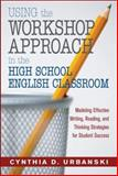 Using the Workshop Approach in the High School English Classroom : Modeling Effective Writing, Reading, and Thinking Strategies for Student Success, Urbanski, Cynthia D., 1412925495