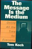 The Message Is the Medium : Online All the Time for Everyone, Koch, Tom, 0275955494