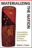Materializing the Nation : Commodities, Consumption, and Media in Papua New Guinea, Foster, Robert John and Foster, Robert J., 0253215498