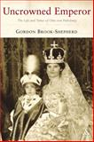 Uncrowned Emperor : The Life and Times of Otto Von Habsburg, Brook-Shepherd, Gordon, 1852855495