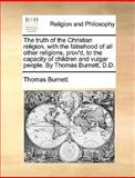 The Truth of the Christian Religion, with the Falsehood of All Other Religions, Prov'D, to the Capacity of Children and Vulgar People by Thomas Burne, Thomas Burnett, 114082550X
