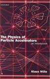 The Physics of Particle Accelerators : An Introduction, Wille, Klaus, 0198505507
