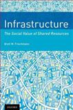 Infrastructure : The Social Value of Shared Resources, Frischmann, Brett M., 0199975507