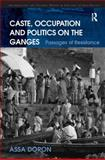 Caste, Occupation and Politics on the Ganges : Passages of Resistance, Doron, Assa, 0754675505