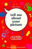 Tell Me about Your Picture : Art Activities to Help Children Communicate, Carson, Janet, 086651550X