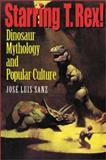 Starring T. Rex! : Dinosaur Mythology and Popular Culture, Sanz, José Luis, 0253215501
