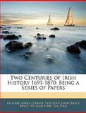 Two Centuries of Irish History 1691-1870, Richard Barry O'Brien and Viscount James Bryce Bryce, 1144525500