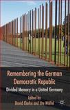 Remembering the German Democratic Republic : Divided Memory in a United Germany, , 0230275508